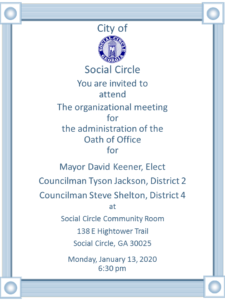 You are invited to attend the organizational meeting for the administration of the Oath of Office for  Mayor David Keener, Elect Councilman Tyson Jackson, District 2 Councilman Steve Shelton, District 4  at the Social Circle Community Room  138 E Hightower Trail Social Circle, GA 30025  Monday, January 13, 2020, 6:30 pm